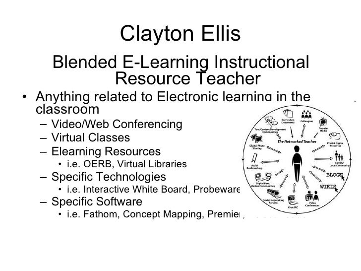 Clayton Ellis <ul><li>Blended E-Learning Instructional Resource Teacher </li></ul><ul><li>Anything related to Electronic l...