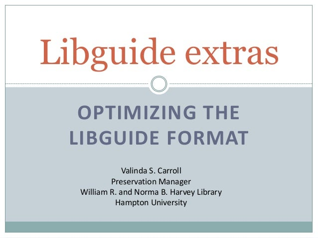 OPTIMIZING THE LIBGUIDE FORMAT Libguide extras Valinda S. Carroll Preservation Manager William R. and Norma B. Harvey Libr...