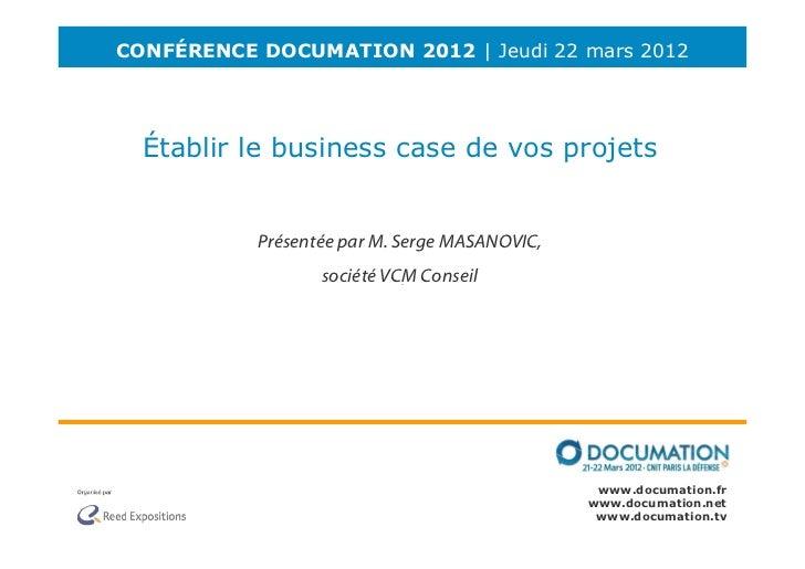 CONFÉRENCE DOCUMATION 2012 | Jeudi 22 mars 2012  Établir le business case de vos projets           Présentée par M. Serge ...