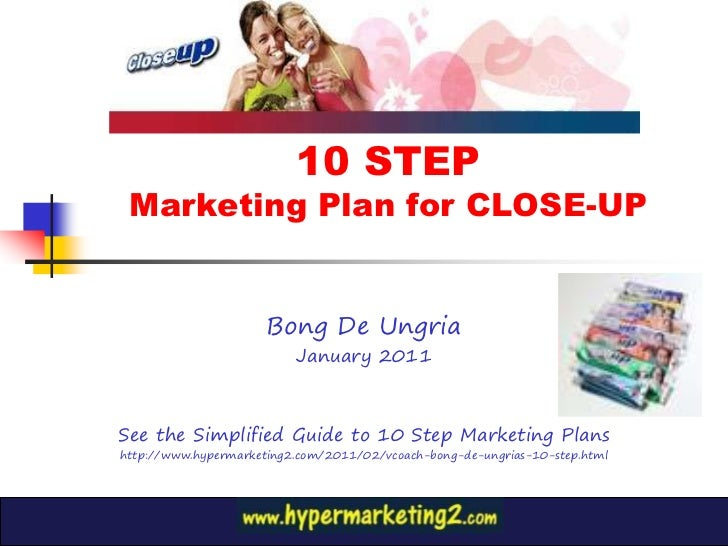 10 STEP Marketing Plan for CLOSE-UP                      Bong De Ungria                          January 2011See the Simpl...
