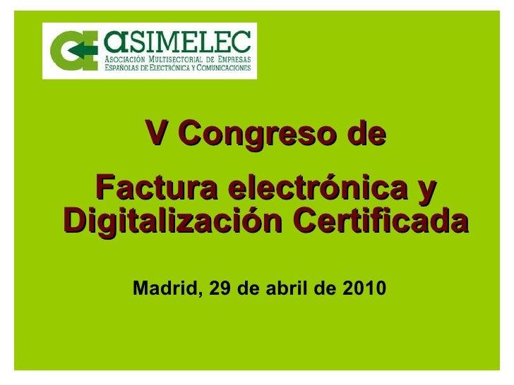 V Congreso de Factura electrónica y Digitalización Certificada Madrid, 29 de abril de 2010