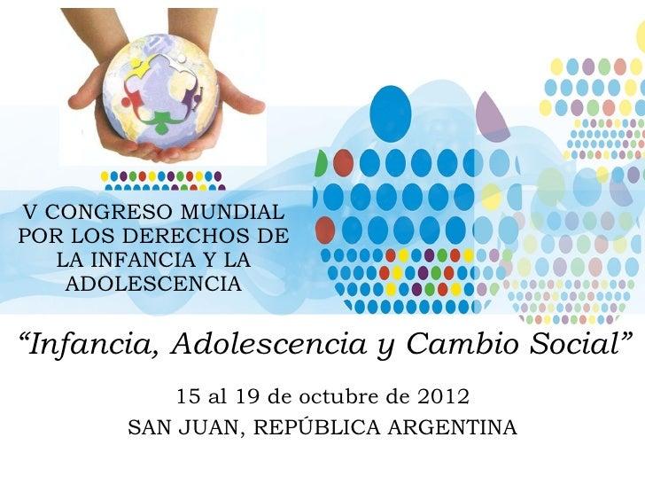 """V CONGRESO MUNDIAL POR LOS DERECHOS DE LA INFANCIA Y LA ADOLESCENCIA """" Infancia, Adolescencia y Cambio Social"""" 15 al 19 de..."""