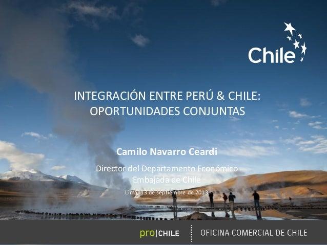 INTEGRACIÓN ENTRE PERÚ & CHILE: OPORTUNIDADES CONJUNTAS Camilo Navarro Ceardi Director del Departamento Económico Embajada...