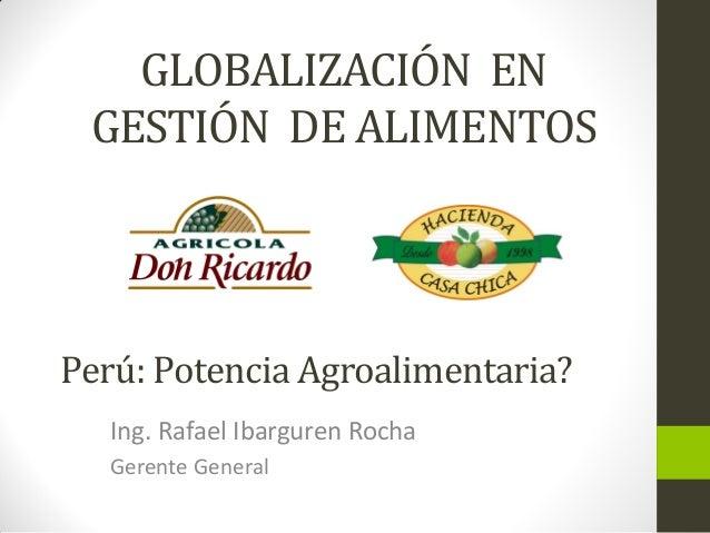 GLOBALIZACIÓN EN GESTIÓN DE ALIMENTOS Ing. Rafael Ibarguren Rocha Gerente General Perú: Potencia Agroalimentaria?
