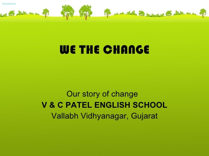 WE THE CHANGE Our story of change  V & C PATEL ENGLISH SCHOOL Vallabh Vidhyanagar, Gujarat