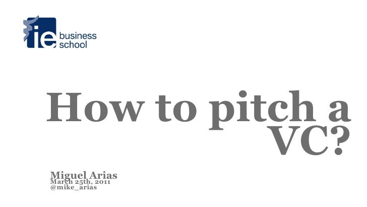 How to pitch a          VC?Miguel AriasMarch 25th, 2011@mike_arias