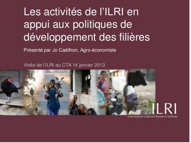 Les activités de l'ILRI enappui aux politiques dedéveloppement des filièresPrésenté par Jo Cadilhon, Agro-économisteVisite...