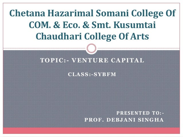 TOPIC:- VENTURE CAPITAL CLASS:-SYBFM PRESENTED TO:- PROF. DEBJANI SINGHA Chetana Hazarimal Somani College Of COM. & Eco. &...