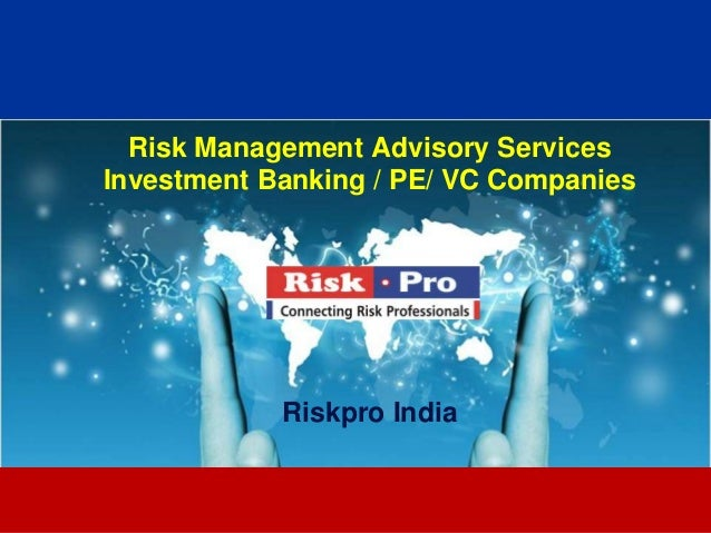 Risk Management Advisory ServicesInvestment Banking / PE/ VC Companies            Riskpro India                  1