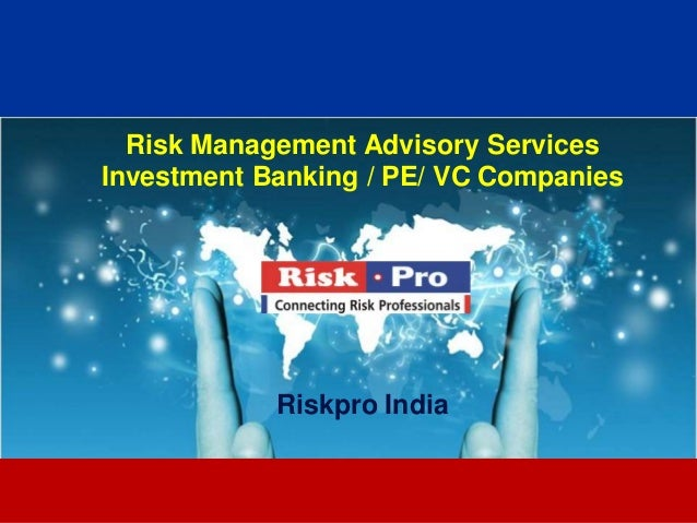 1 Risk Management Advisory Services Investment Banking / PE/ VC Companies Riskpro India