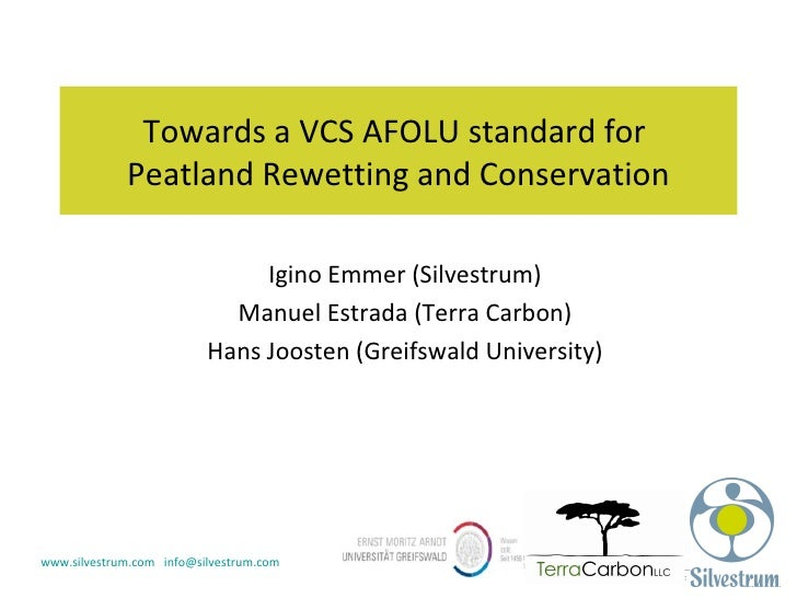 Towards a VCS AFOLU standard for  Peatland Rewetting and Conservation Igino Emmer (Silvestrum) Manuel Estrada (Terra Carbo...