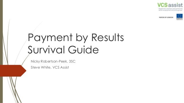 Payment by Results Survival Guide Nicky Robertson-Peek, 3SC Steve White, VCS Assist