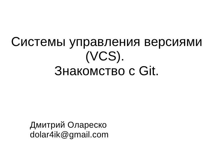 Системы управления версиями          (VCS).      Знакомство с Git.  Дмитрий Олареско  dolar4ik@gmail.com
