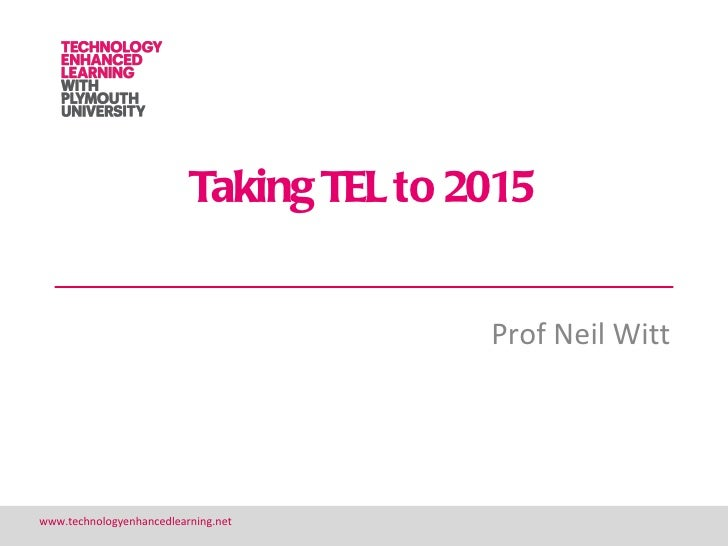 Taking TEL to 2015                                         Prof Neil Wittwww.technologyenhancedlearning.net               ...