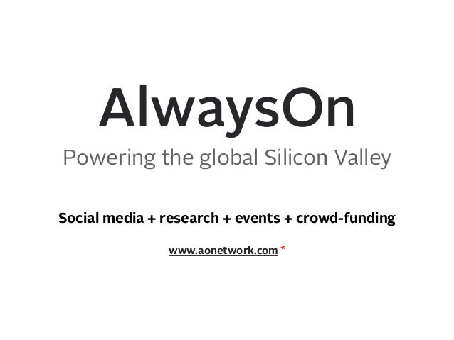 AlwaysOn Powering the global Silicon Valley www.aonetwork.com * Social media + research + events + crowd-funding