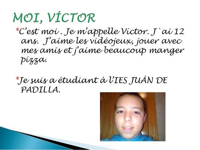 *C'est moi . Je m'appelle Víctor. J`ai 12 ans. J'aime les vidéojeux, jouer avec mes amis et j'aime beaucoup manger pizza. ...