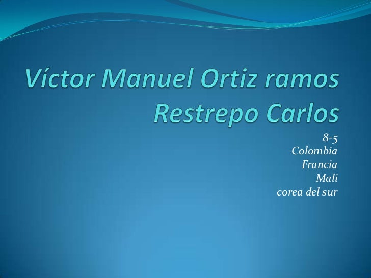 Víctor Manuel Ortiz ramos Restrepo Carlos<br />8-5 <br />Colombia <br />Francia<br />Mali<br />corea del sur<br />