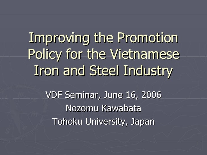 Improving the Promotion Policy for the Vietnamese Iron and Steel Industry VDF Seminar, June 16, 2006 Nozomu Kawabata Tohok...