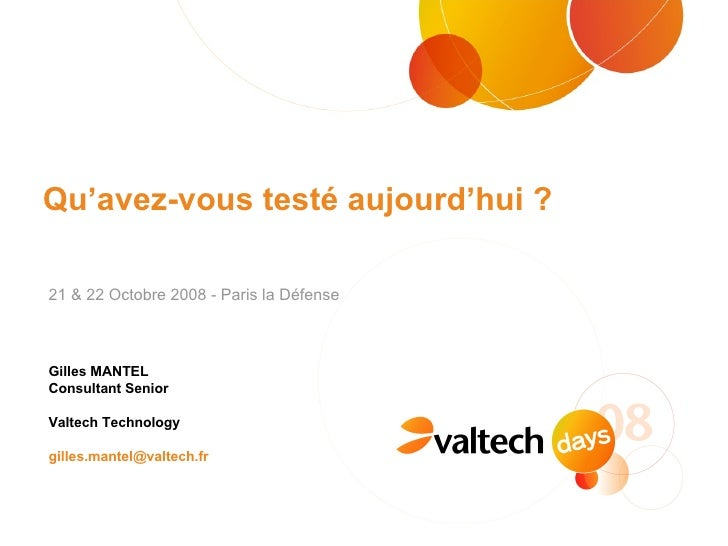 Qu'avez-vous testé aujourd'hui ? Gilles MANTEL  Consultant Senior Valtech Technology [email_address] 21 & 22 Octobre 2008 ...