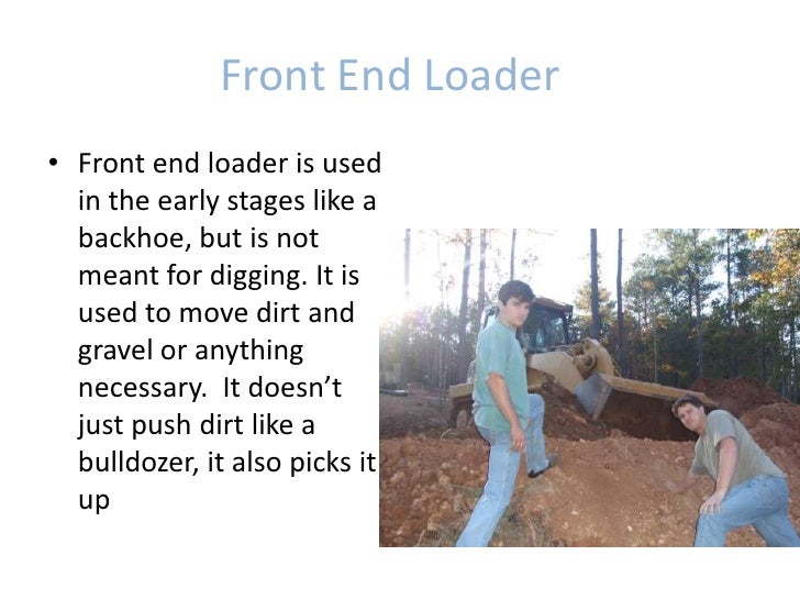 Front End Loader<br />Front end loader is used in the early stages like a backhoe, but is not meant for digging. It is us...