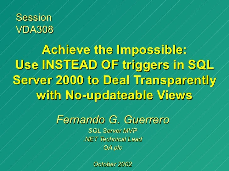 SessionVDA308    Achieve the Impossible:Use INSTEAD OF triggers in SQLServer 2000 to Deal Transparently   with No-updateab...