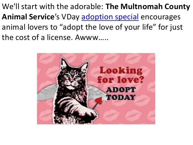 """Well start with the adorable: The Multnomah CountyAnimal Service's VDay adoption special encouragesanimal lovers to """"adopt..."""