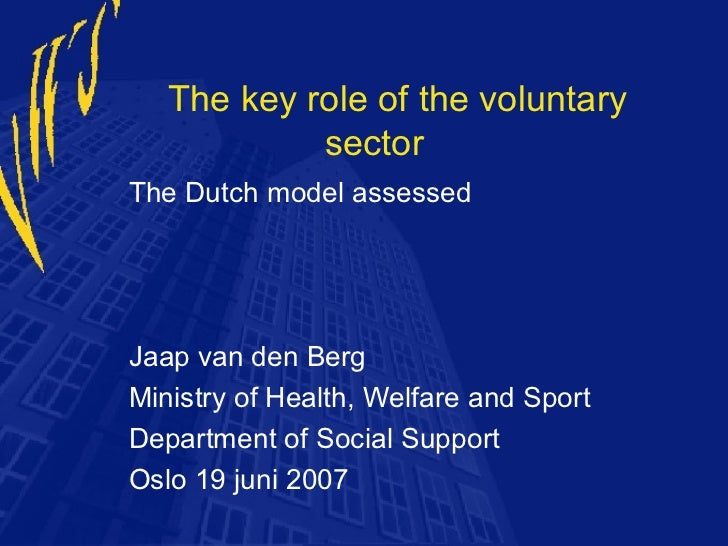 The key role of the voluntary            sectorThe Dutch model assessedJaap van den BergMinistry of Health, Welfare and Sp...