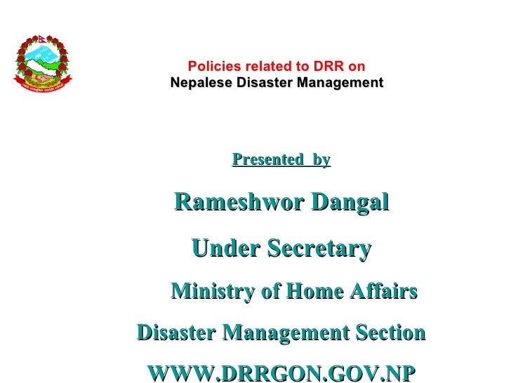 Policies related to DRR on Nepalese Disaster Management <ul><li>Presented  by </li></ul><ul><li>Rameshwor Dangal </li></ul...