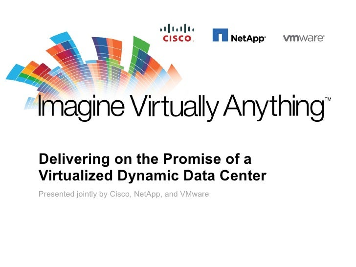 Delivering on the Promise of a Virtualized Dynamic Data Center Presented jointly by Cisco, NetApp, and VMware