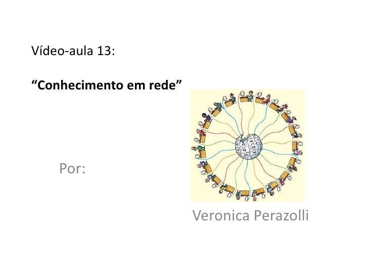 """Vídeo-aula 13:""""Conhecimento em rede""""    Por:                         Veronica Perazolli"""