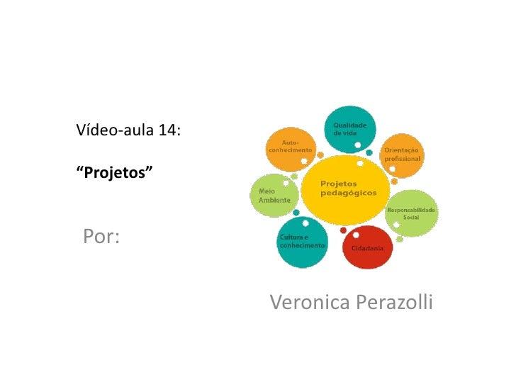 """Vídeo-aula 14:""""Projetos""""Por:                 Veronica Perazolli"""