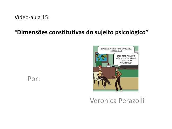 """Vídeo-aula 15:""""Dimensões constitutivas do sujeito psicológico""""     Por:                          Veronica Perazolli"""