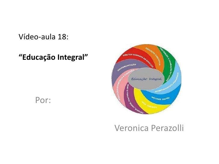 """Vídeo-aula 18:""""Educação Integral""""    Por:                      Veronica Perazolli"""