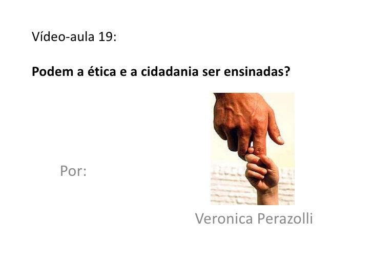 Vídeo-aula 19:Podem a ética e a cidadania ser ensinadas?    Por:                          Veronica Perazolli