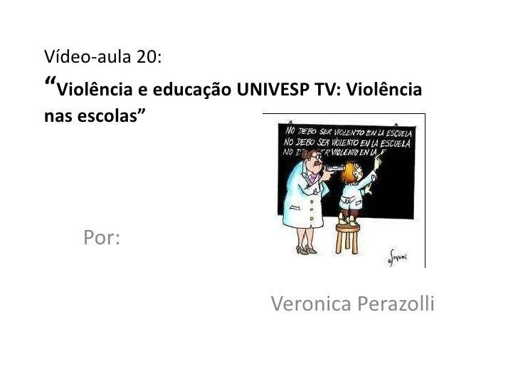 """Vídeo-aula 20:""""Violência e educação UNIVESP TV: Violêncianas escolas""""    Por:                         Veronica Perazolli"""