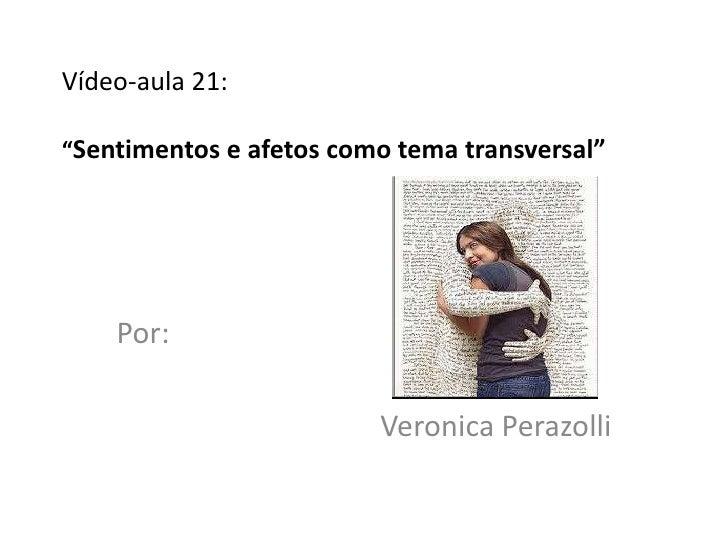 "Vídeo-aula 21:""Sentimentos e afetos como tema transversal""    Por:                         Veronica Perazolli"