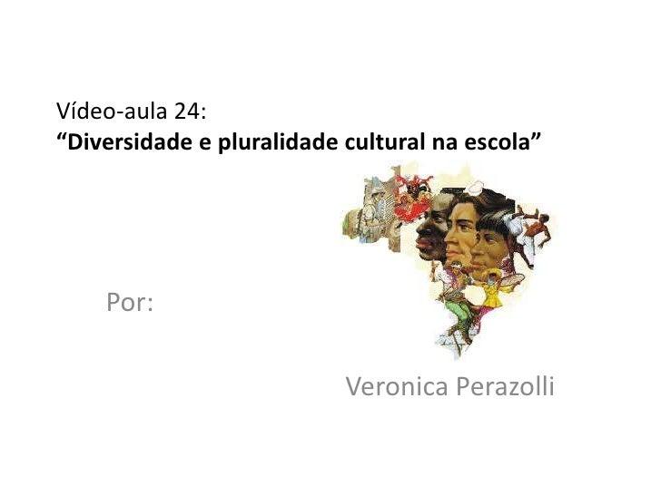 """Vídeo-aula 24:""""Diversidade e pluralidade cultural na escola""""    Por:                           Veronica Perazolli"""