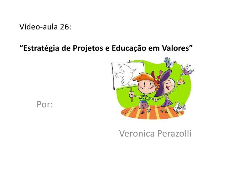 """Vídeo-aula 26:""""Estratégia de Projetos e Educação em Valores""""    Por:                          Veronica Perazolli"""