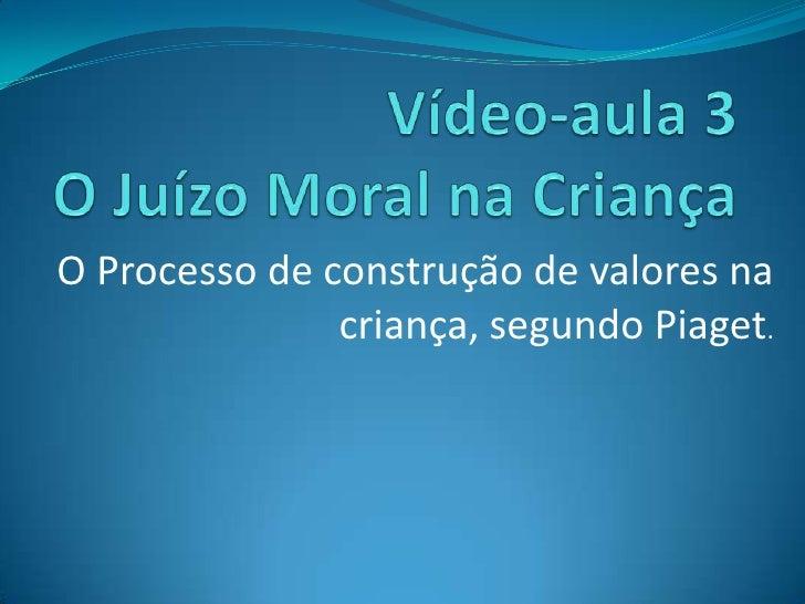 Vídeo-aula 3 O Juízo Moral na Criança<br />O Processo de construção de valores na criança, segundo Piaget.<br />