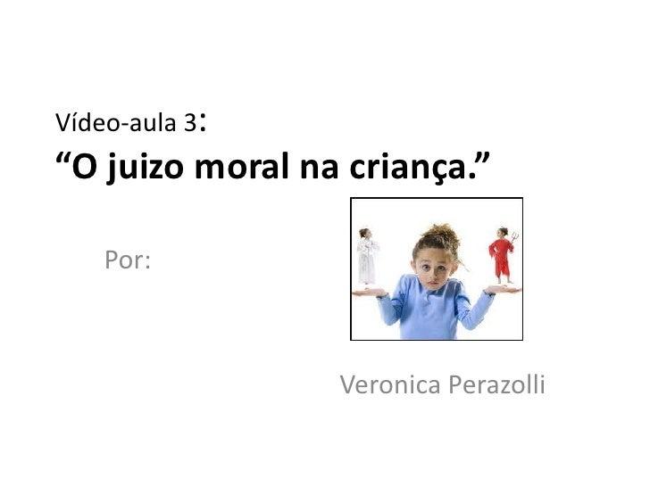 """Vídeo-aula 3:""""O juizo moral na criança.""""    Por:                 Veronica Perazolli"""