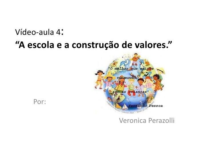 """Vídeo-aula 4:""""A escola e a construção de valores.""""    Por:                        Veronica Perazolli"""