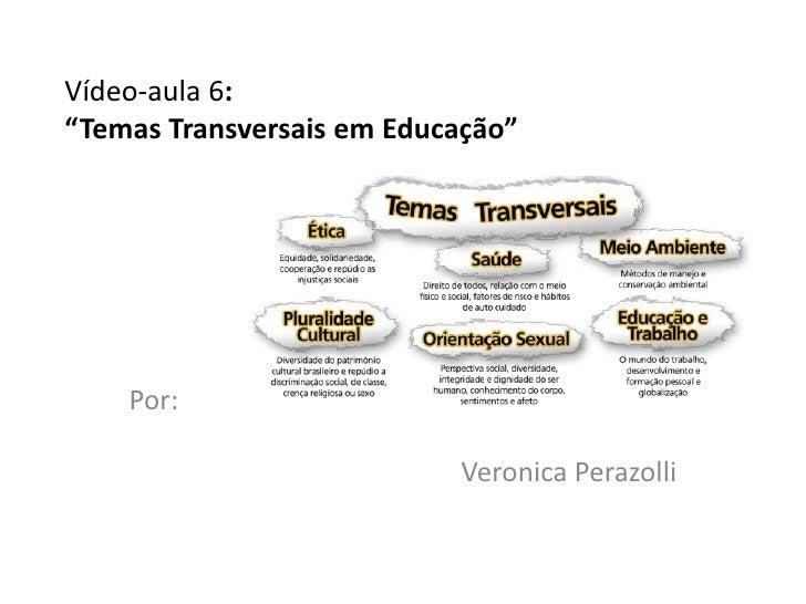 """Vídeo-aula 6:""""Temas Transversais em Educação""""    Por:                           Veronica Perazolli"""