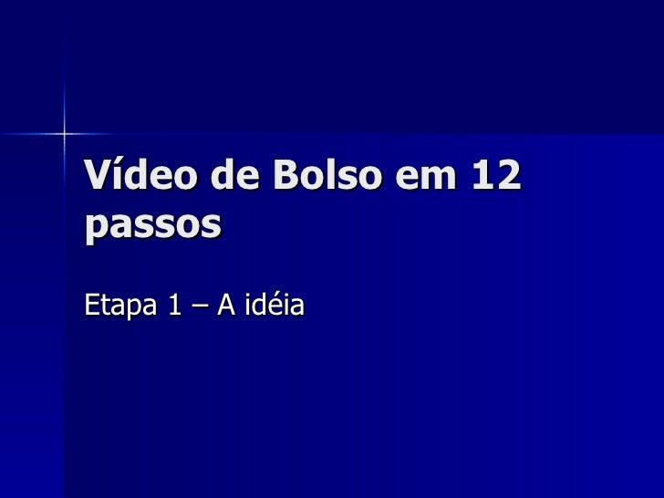 Vídeo de Bolso em 12 passos Etapa 1 – A idéia