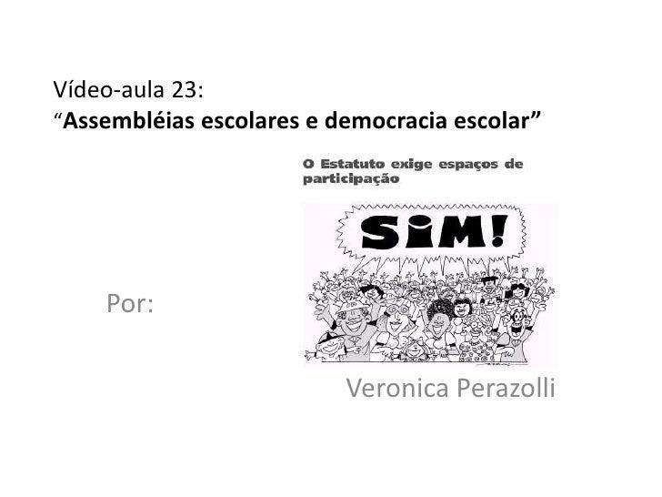 """Vídeo-aula 23:""""Assembléias escolares e democracia escolar""""    Por:                          Veronica Perazolli"""