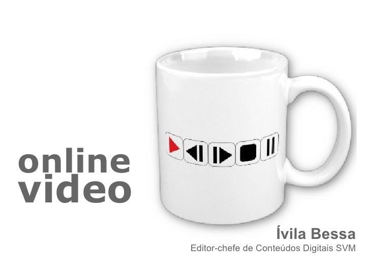 onlinevideo                            Ívila Bessa         Editor-chefe de Conteúdos Digitais SVM