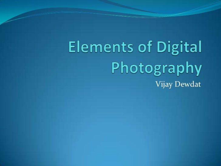 Elements of Digital Photography<br />Vijay Dewdat<br />