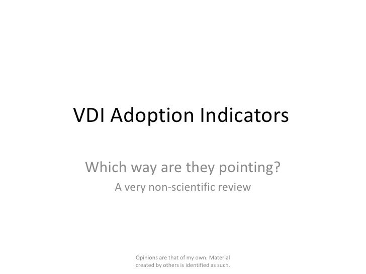 VDI Adoption Indicators Which way are they pointing?     A very non-scientific review         Opinions are that of my own....