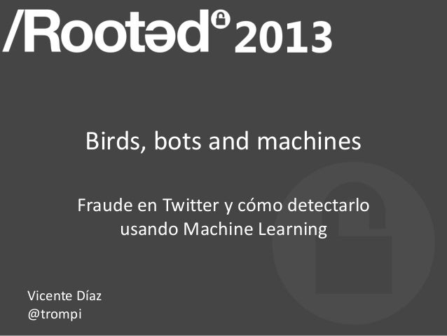 Vicente Díaz - Birds, bots and machines - Fraud in Twitter and how to detect it using MLT [Rooted CON 2013]
