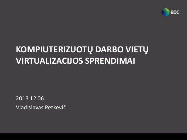 KOMPIUTERIZUOTŲ DARBO VIETŲ VIRTUALIZACIJOS SPRENDIMAI  2013 12 06 Vladislavas Petkevič
