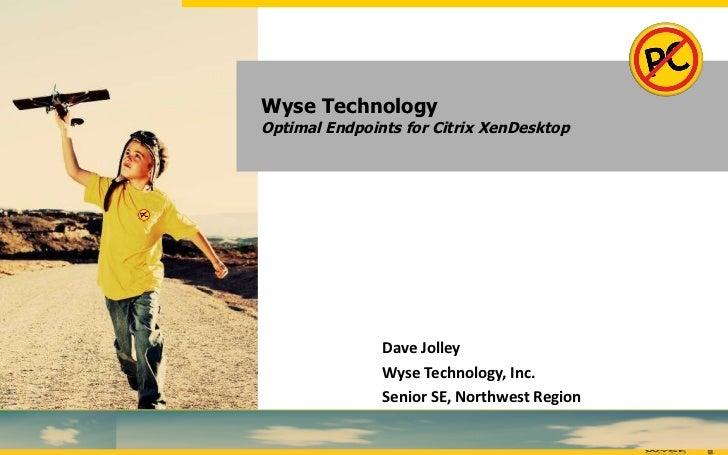 Wyse Technology Optimal Endpoints for Citrix XenDesktop Dave Jolley Wyse Technology, Inc. Senior SE, Northwest Region